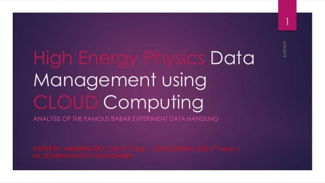 High Energy Physics DataManagement usingCLOUD ComputingANALYSIS OF THE FAMOUS BABAR EXPERIMENT DATA HANDLINGPAPER BY: ABHI...