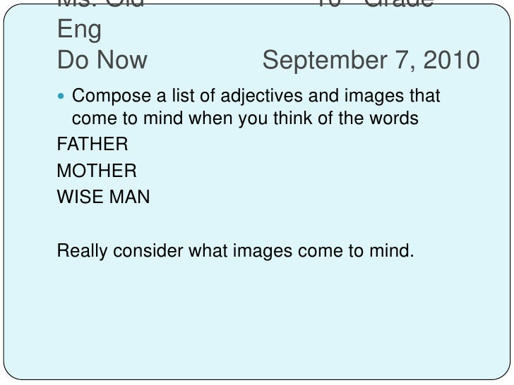 Ms. Old10th Grade EngDo NowSeptember 7, 2010<br />Compose a list of adjectives and images that come to mind when yo...