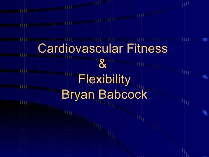 Cardiovascular Fitness  &  Flexibility Bryan Babcock
