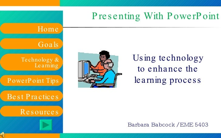 Presenting With PowerPoint Using technology to enhance the learning process Barbara Babcock / EME 5403