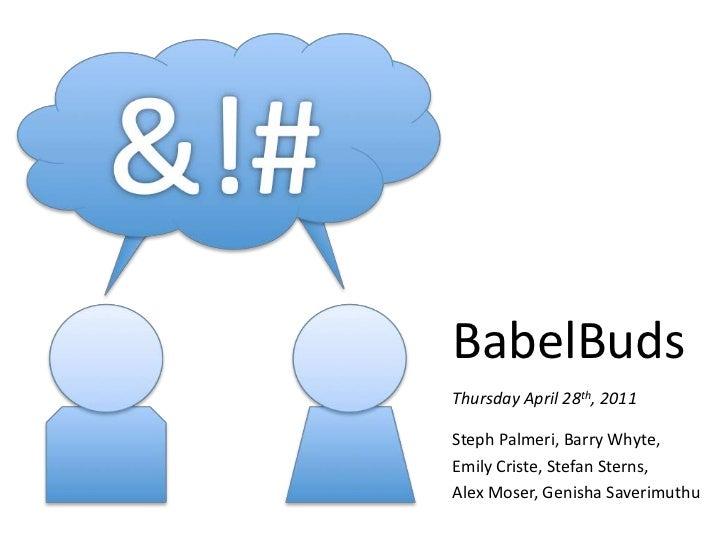 BabelBuds<br />Thursday April 28th, 2011<br />StephPalmeri, Barry Whyte,<br />Emily Criste, Stefan Sterns,<br />Alex Moser...