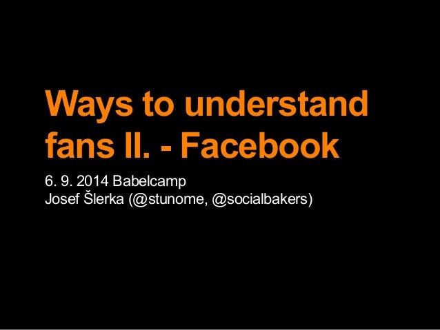 Ways to understand  fans II. - Facebook  6. 9. 2014 Babelcamp  Josef Šlerka (@stunome, @socialbakers)
