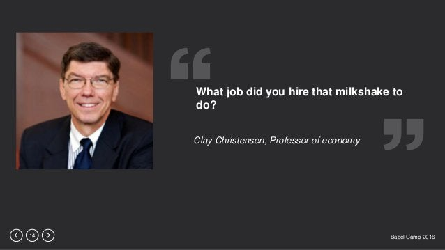 Babel Camp 201614 What job did you hire that milkshake to do? Clay Christensen, Professor of economy