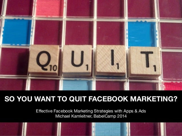 SO YOU WANT TO QUIT FACEBOOK MARKETING?  Effective Facebook Marketing Strategies with Apps & Ads  Michael Kamleitner, Babe...