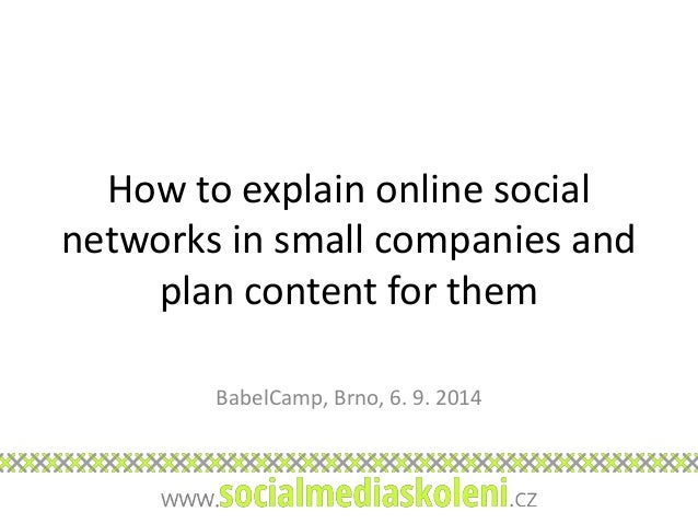 How to explain online social  networks in small companies and  plan content for them  BabelCamp, Brno, 6. 9. 2014