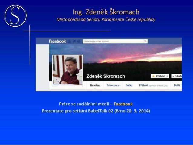 Práce se sociálními médii – Facebook Prezentace pro setkání BabelTalk 02 (Brno 20. 3. 2014) Ing. Zdeněk Škromach Místopřed...