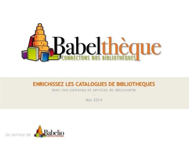 ENRICHISSEZ LES CATALOGUES DE BIBLIOTHEQUES Avec nos contenus et services de découverte - Mai 2014 Un service de