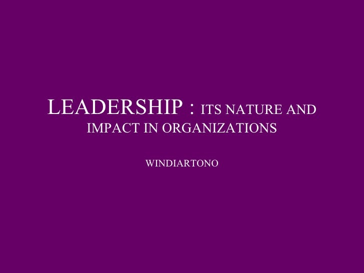 LEADERSHIP :  ITS NATURE AND IMPACT IN ORGANIZATIONS WINDIARTONO