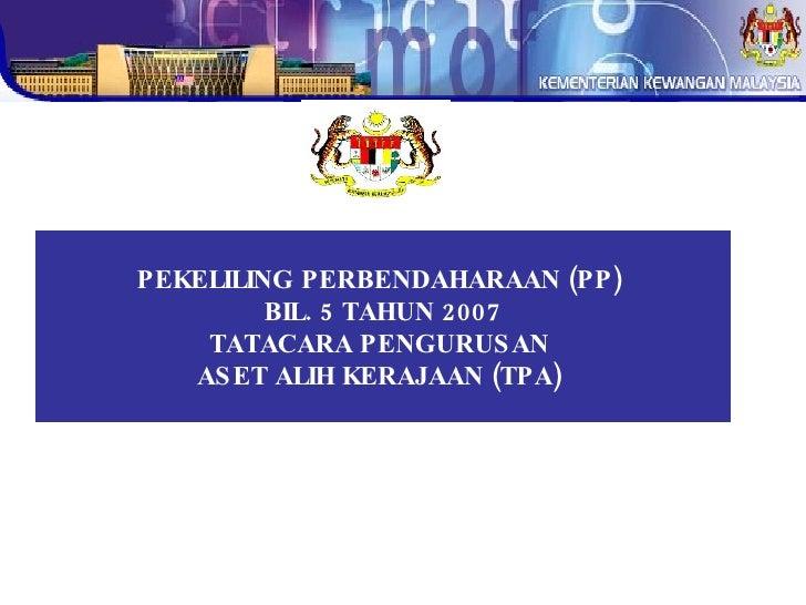 PEKELILING PERBENDAHARAAN (PP)  BIL. 5 TAHUN 2007 TATACARA PENGURUSAN  ASET ALIH KERAJAAN (TPA)
