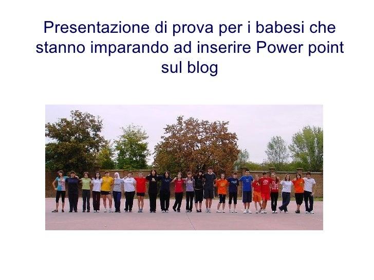 Presentazione di prova per i babesi che stanno imparando ad inserire Power point sul blog