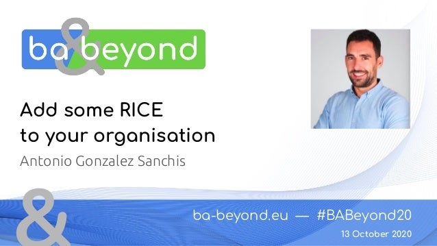 ba-beyond.eu — #BABeyond20 13 October 2020 Add some RICE to your organisation Antonio Gonzalez Sanchis