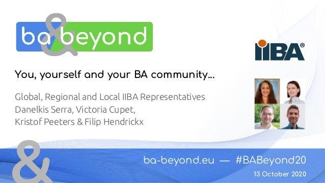 ba-beyond.eu — #BABeyond20 13 October 2020 You, yourself and your BA community... Global, Regional and Local IIBA Represen...