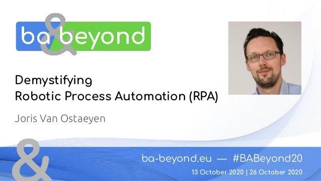 ba-beyond.eu — #BABeyond20 26 October 2020 Demystifying Robotic Process Automation (RPA) Joris Van Ostaeyen 13 October 202...