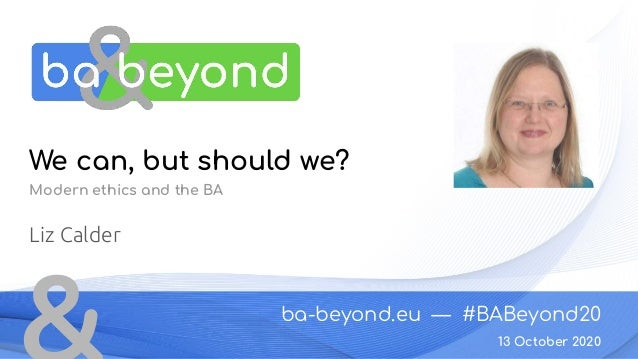 ba-beyond.eu — #BABeyond20 13 October 2020 We can, but should we? Modern ethics and the BA Liz Calder