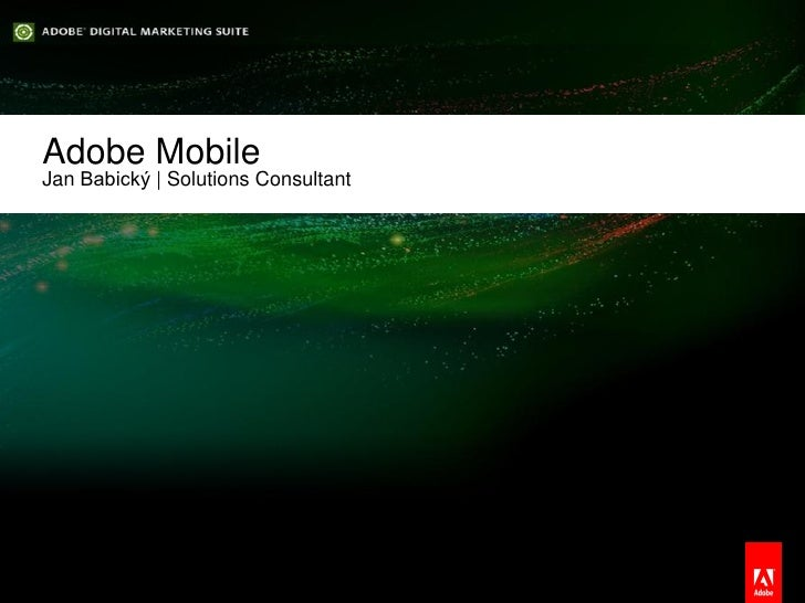 Adobe Mobile     Jan Babický | Solutions Consultant© 2012 Adobe Systems Incorporated. All Rights Reserved. Adobe Confident...