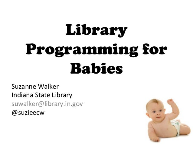 Library Programming for Babies Suzanne Walker Indiana State Library suwalker@library.in.gov @suzieecw