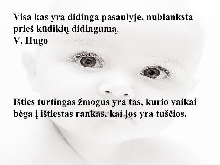 Visa kas yra didinga pasaulyje, nublanksta prieš kūdikių didingumą. V. Hugo Išties turtingas žmogus yra tas, kurio vaikai ...