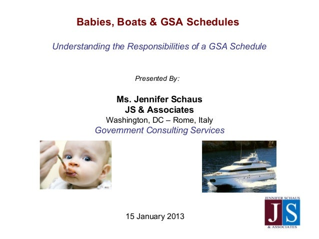 15 January 2013Babies, Boats & GSA SchedulesUnderstanding the Responsibilities of a GSA SchedulePresented By:Ms. Jennifer ...