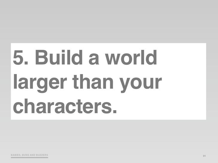 5. Build a world  larger than your  characters.  BABIES, BUNS AND BUZZERS   31