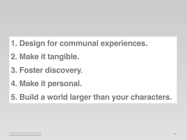 1. Design for communal experiences.  2. Make it tangible.  3. Foster discovery.  4. Make it personal.  5. Build a world la...
