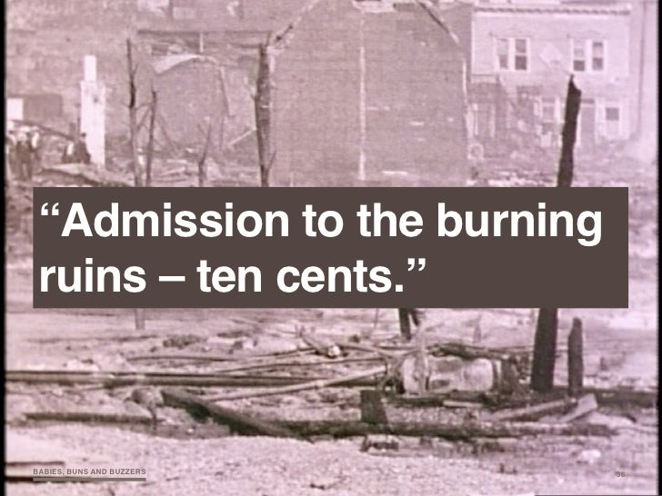"""""""Admission to the burning  ruins – ten cents.""""   BABIES, BUNS AND BUZZERS     36"""