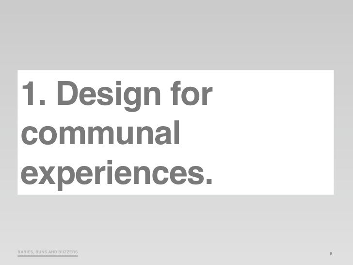 1. Design for  communal  experiences.  BABIES, BUNS AND BUZZERS   9