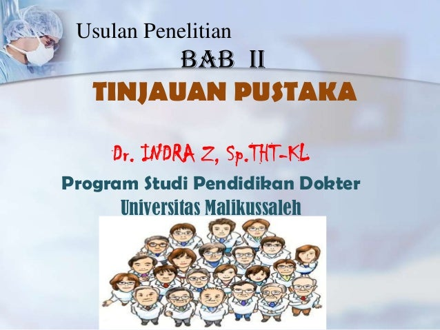 Usulan Penelitian  BAB II TINJAUAN PUSTAKA Dr. INDRA Z, Sp.THT-KL Program Studi Pendidikan Dokter Universitas Malikussaleh