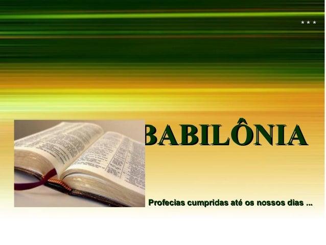 BABILÔNIABABILÔNIA * * ** * * Profecias cumpridas até os nossos dias ...Profecias cumpridas até os nossos dias ...
