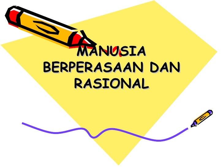 MANUSIA BERPERASAAN DAN     RASIONAL