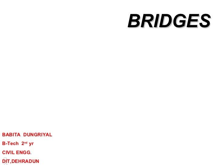 BRIDGES BABITA  DUNGRIYAL B-Tech  2 nd  yr CIVIL ENGG . DIT,DEHRADUN