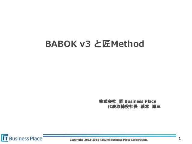Copyright 2013-2016 Takumi Business Place Corporation. BABOK v3 と匠Method 1 株式会社 匠 Business Place 代表取締役社長 萩本 順三