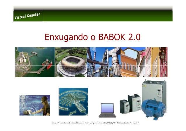 Enxugando o BABOK 2.0 Material Preparado e de Responsabilidade de Ernani Marques da Silva, MBA, PMP, PgMP – Todos os Direi...