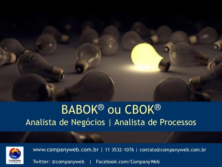 BABOK®ou CBOK®<br />Analista de Negócios | Analista de Processos<br />www.companyweb.com.br | 11 3532-1076 | contato@compa...