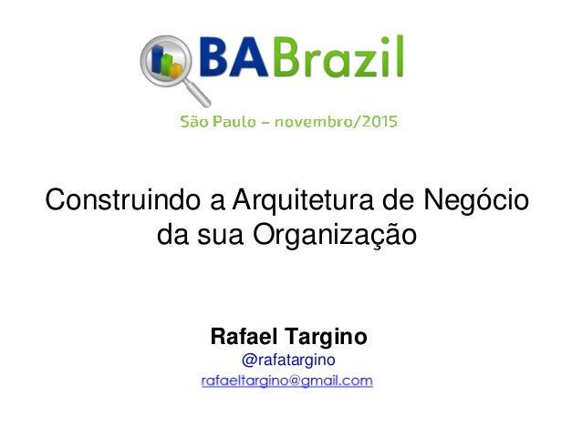 Construindo a Arquitetura de Negócio da sua Organização Rafael Targino @rafatargino