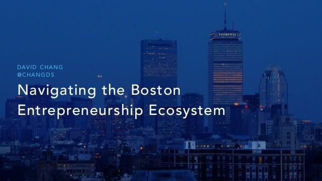 Navigating the Boston Entrepreneurship Ecosystem D AV I D C H A N G @ C H A N G D S