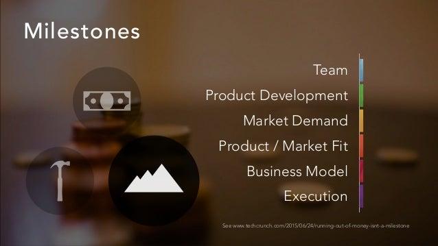 Milestones See www.techcrunch.com/2015/06/24/running-out-of-money-isnt-a-milestone Team Product Development Market Demand ...