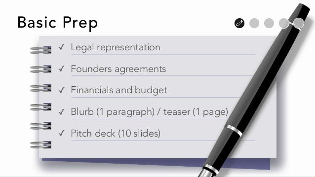 Basic Prep ✓ Legal representation ✓ Founders agreements ✓ Financials and budget ✓ Blurb (1 paragraph) / teaser (1 page) ✓ ...
