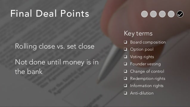Final Deal Points • Rolling close vs. set close • Not done until money is in the bank Key terms ❑ Board composition ❑ Opti...