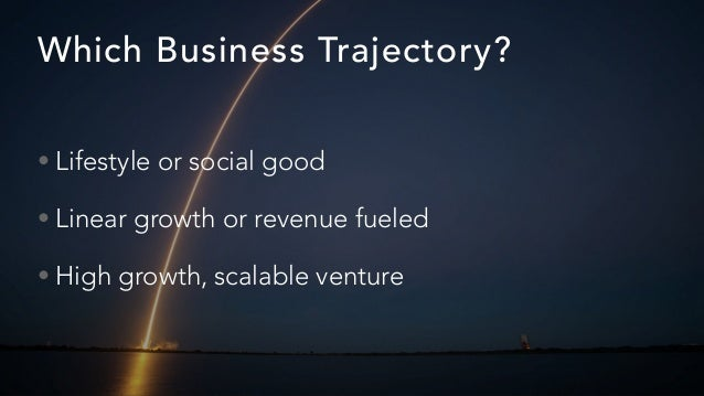 Which Business Trajectory? • Lifestyle or social good • Linear growth or revenue fueled • High growth, scalable venture