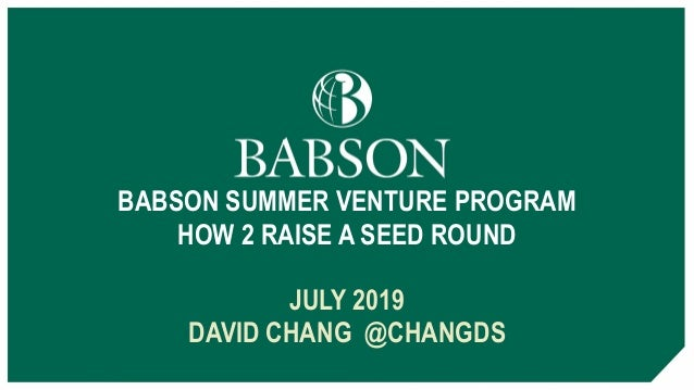 BABSON SUMMER VENTURE PROGRAM HOW 2 RAISE A SEED ROUND JULY 2019 DAVID CHANG @CHANGDS