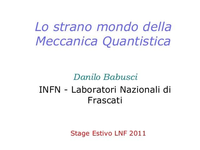 Lo strano mondo della Meccanica Quantistica Danilo Babusci INFN - Laboratori Nazionali di Frascati Stage Estivo LNF 2011