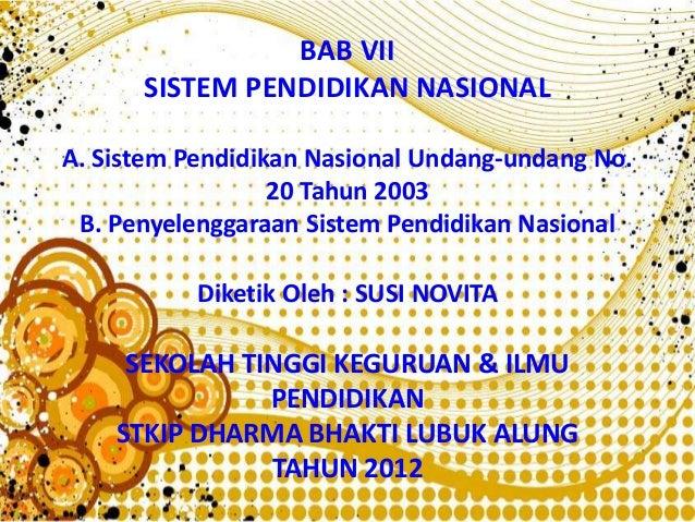 BAB VII SISTEM PENDIDIKAN NASIONAL A. Sistem Pendidikan Nasional Undang-undang No. 20 Tahun 2003 B. Penyelenggaraan Sistem...