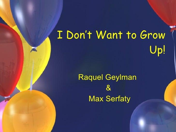 I Don't Want to Grow Up! Raquel Geylman  & Max Serfaty