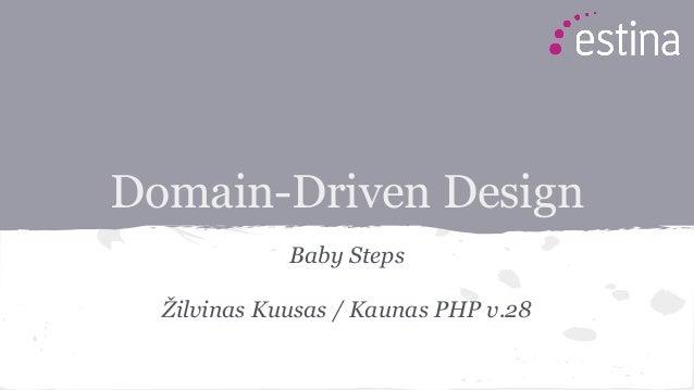 Domain-Driven Design Baby Steps Žilvinas Kuusas / Kaunas PHP v.28