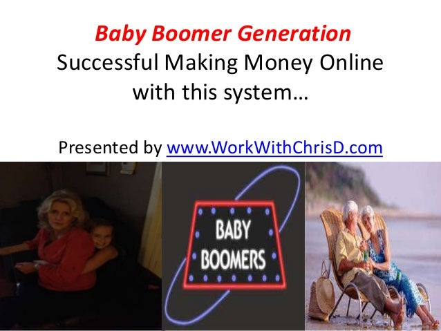 Baby Boomer GenerationSuccessful Making Money Online       with this system…Presented by www.WorkWithChrisD.com