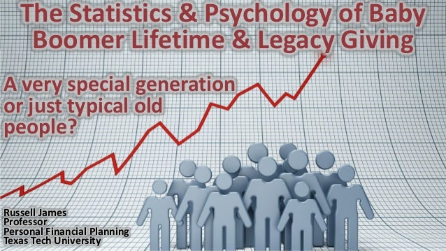 The Statistics & Psychology of Baby Boomer Lifetime & Legacy Giving A very special generation or just typical old people? ...