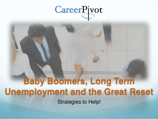 Baby Boomers, Long TermUnemployment and the Great ResetStrategies to Help!