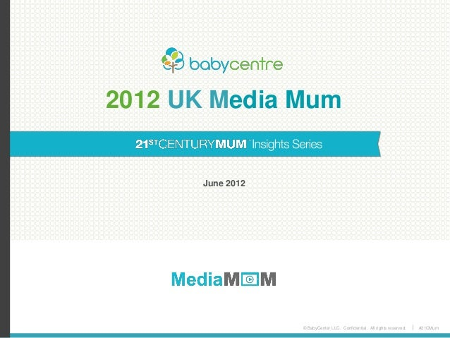 © BabyCenter LLC. Confidential. All rights reserved. #21CMum 2012 UK Media Mum June 2012