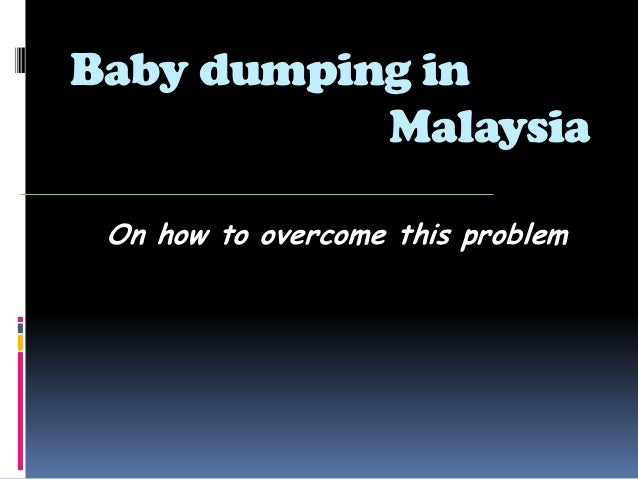 essay baby dumping malaysia Baby dumping in malaysia: causes and solutions (2) 14 so i think throwing a baby is no longer religious bodies in malaysia have also geared up to.