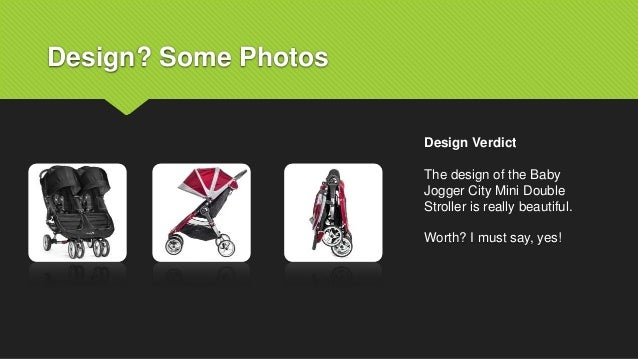 Design? Some Photos Design Verdict The design of the Baby Jogger City Mini Double Stroller is really beautiful. Worth? I m...
